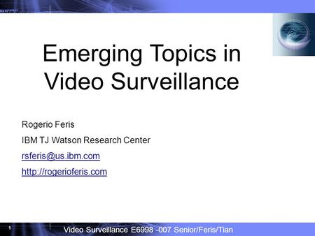 Video Surveillance E6998 -007 Senior/Feris/Tian 1 Emerging Topics in Video Surveillance Rogerio Feris IBM TJ Watson Research Center