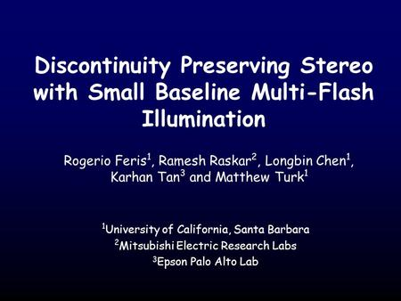 Discontinuity Preserving Stereo with Small Baseline Multi-Flash Illumination Rogerio Feris 1, Ramesh Raskar 2, Longbin Chen 1, Karhan Tan 3 and Matthew.