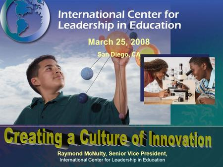 Raymond McNulty, Senior Vice President, International Center for Leadership in Education March 25, 2008 San Diego, CA.