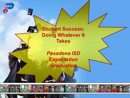 Student Success: Doing Whatever It Takes Pasadena ISD Expectation Graduation.