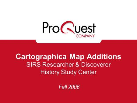 Cartographica Map Additions SIRS Researcher & Discoverer History Study Center Fall 2006.