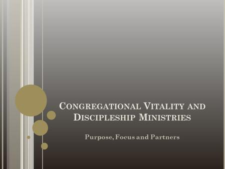 C ONGREGATIONAL V ITALITY AND D ISCIPLESHIP M INISTRIES Purpose, Focus and Partners.