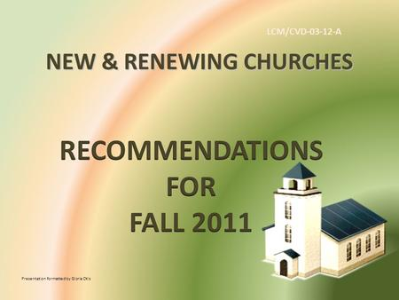 NEW & RENEWING CHURCHES Presentation formatted by Gloria Otis LCM/CVD-03-12-A.