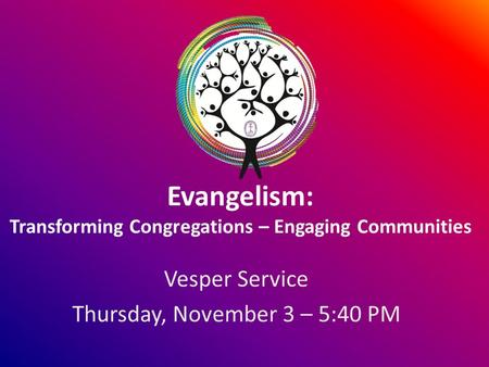 Evangelism: Transforming Congregations – Engaging Communities Vesper Service Thursday, November 3 – 5:40 PM.
