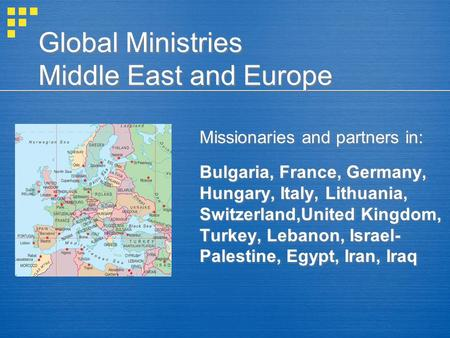 Global Ministries Middle East and Europe Missionaries and partners in: Bulgaria, France, Germany, Hungary, Italy, Lithuania, Switzerland,United Kingdom,