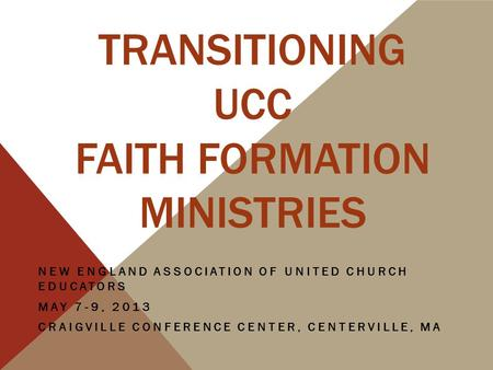 TRANSITIONING UCC FAITH FORMATION MINISTRIES NEW ENGLAND ASSOCIATION OF UNITED CHURCH EDUCATORS MAY 7-9, 2013 CRAIGVILLE CONFERENCE CENTER, CENTERVILLE,