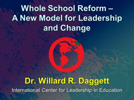 International Center for Leadership in Education Dr. Willard R. Daggett Whole School Reform – A New Model for Leadership and Change.