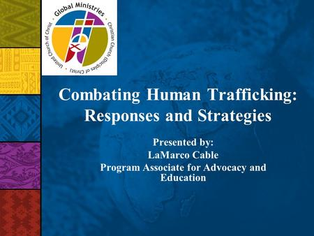 Combating Human Trafficking: Responses and Strategies Presented by: LaMarco Cable Program Associate for Advocacy and Education.