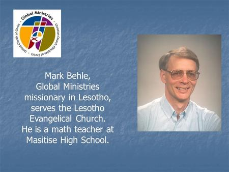 Mark Behle, Global Ministries missionary in Lesotho, serves the Lesotho Evangelical Church. He is a math teacher at Masitise High School.