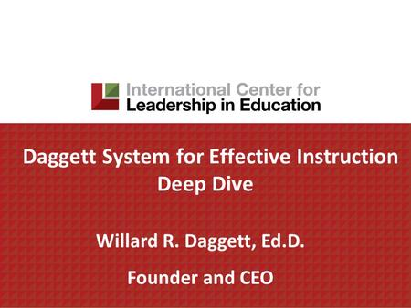 Daggett System for Effective Instruction Deep Dive Willard R. Daggett, Ed.D. Founder and CEO.