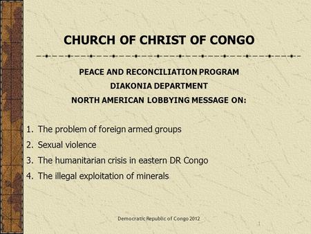 1 CHURCH OF CHRIST OF CONGO PEACE AND RECONCILIATION PROGRAM DIAKONIA DEPARTMENT NORTH AMERICAN LOBBYING MESSAGE ON: 1.The problem of foreign armed groups.