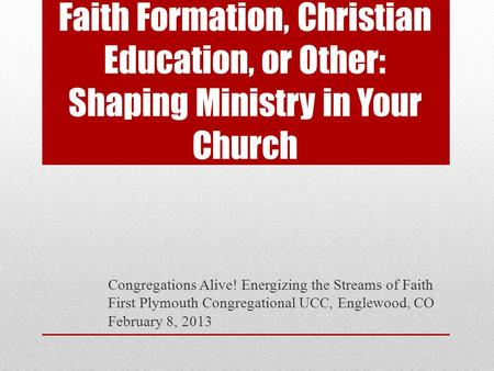Faith Formation, Christian Education, or Other: Shaping Ministry in Your Church Congregations Alive! Energizing the Streams of Faith First Plymouth Congregational.