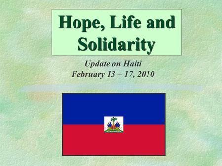 Hope, Life and Solidarity Update on Haiti February 13 – 17, 2010.