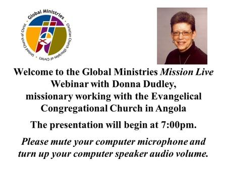Welcome to the Global Ministries Mission Live Webinar with Donna Dudley, missionary working with the Evangelical Congregational Church in Angola The presentation.