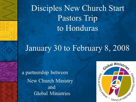 Disciples New Church Start Pastors Trip to Honduras January 30 to February 8, 2008 a partnership between New Church Ministry and Global Ministries.