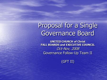 Proposal for a Single Governance Board UNITED CHURCH of Christ FALL BOARDS and EXECUTIVE COUNCIL Oct-Nov, 2008 Governance Follow-Up Team II (GFT II)