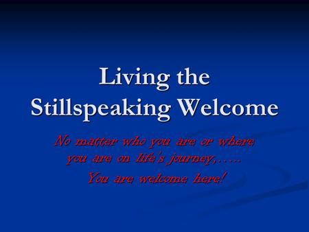 Living the Stillspeaking Welcome No matter who you are or where you are on lifes journey,….. You are welcome here!