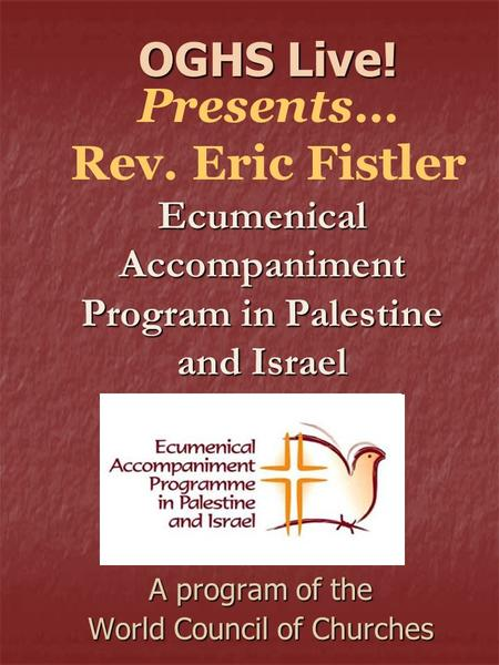 Ecumenical Accompaniment Program in Palestine and Israel A program of the World Council of Churches OGHS Live! OGHS Live! Presents… Rev. Eric Fistler.