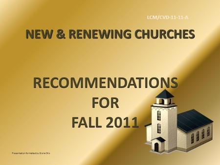 NEW & RENEWING CHURCHES Presentation formatted by Gloria Otis LCM/CVD-11-11-A.