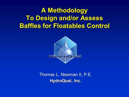 A Methodology To Design and/or Assess Baffles for Floatables Control Thomas L. Newman II, P.E. HydroQual, Inc.