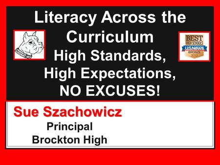 Literacy Across the Curriculum High Standards, High Expectations, NO EXCUSES! Sue Szachowicz Principal Brockton High.
