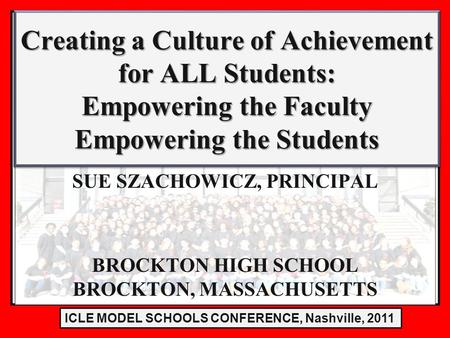LE Model Schools Conference 2011 SUE SZACHOWICZ, PRINCIPAL BROCKTON HIGH SCHOOL BROCKTON, MASSACHUSETTS Creating a Culture of Achievement for ALL Students: