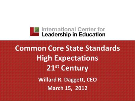 Common Core State Standards High Expectations 21 st Century Willard R. Daggett, CEO March 15, 2012.