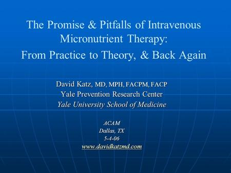 The Promise & Pitfalls of Intravenous Micronutrient Therapy: From Practice to Theory, & Back Again David Katz, MD, MPH, FACPM, FACP Yale Prevention Research.