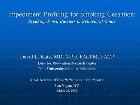 Impediment Profiling for Smoking Cessation: Breaking Down Barriers to Behavioral Goals David L. Katz, MD, MPH, FACPM, FACP Director, Prevention Research.