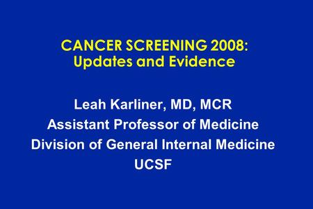CANCER SCREENING 2008: Updates and Evidence Leah Karliner, MD, MCR Assistant Professor of Medicine Division of General Internal Medicine UCSF.