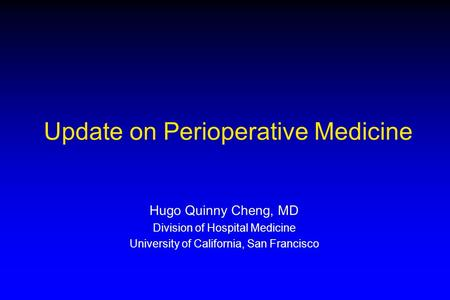 Update on Perioperative Medicine Hugo Quinny Cheng, MD Division of Hospital Medicine University of California, San Francisco.