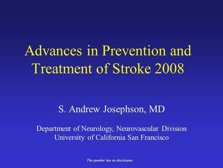 Advances in Prevention and Treatment of Stroke 2008 S. Andrew Josephson, MD The speaker has no disclosures Department of Neurology, Neurovascular Division.