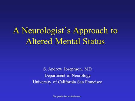 A Neurologists Approach to Altered Mental Status S. Andrew Josephson, MD Department of Neurology University of California San Francisco The speaker has.