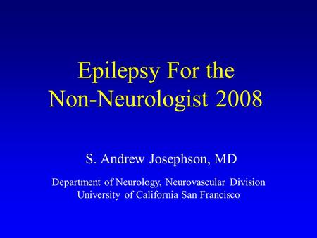 Epilepsy For the Non-Neurologist 2008 S. Andrew Josephson, MD Department of Neurology, Neurovascular Division University of California San Francisco.