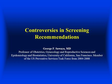 Controversies in Screening Recommendations George F. Sawaya, MD Professor of Obstetrics, Gynecology and Reproductive Sciences and Epidemiology and Biostatistics,
