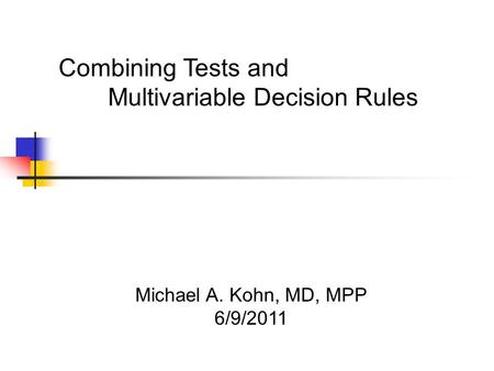 Michael A. Kohn, MD, MPP 6/9/2011 Combining Tests and Multivariable Decision Rules.