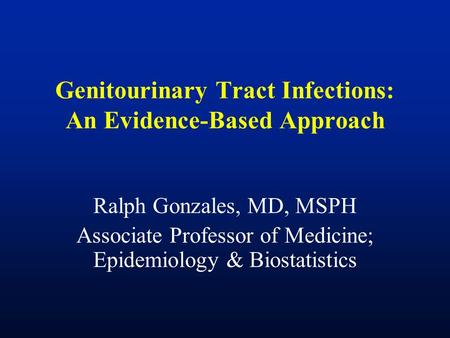 Genitourinary Tract Infections: An Evidence-Based Approach Ralph Gonzales, MD, MSPH Associate Professor of Medicine; Epidemiology & Biostatistics.