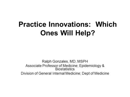 Practice Innovations: Which Ones Will Help? Ralph Gonzales, MD, MSPH Associate Professor of Medicine; Epidemiology & Biostatistics Division of General.