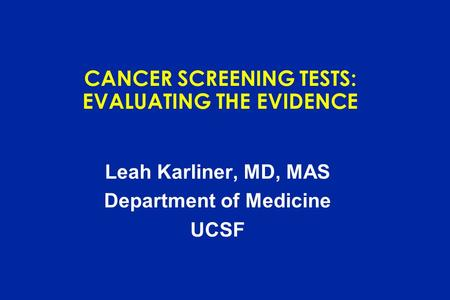 CANCER SCREENING TESTS: EVALUATING THE EVIDENCE Leah Karliner, MD, MAS Department of Medicine UCSF.