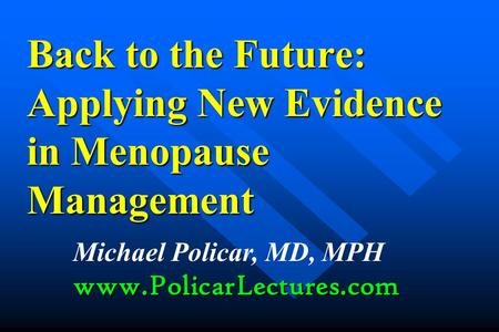 Back to the Future: Applying New Evidence in Menopause Management Michael Policar, MD, MPHwww.PolicarLectures.com.