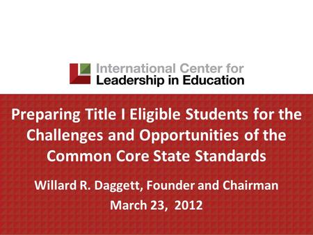Preparing Title I Eligible Students for the Challenges and Opportunities of the Common Core State Standards Willard R. Daggett, Founder and Chairman March.
