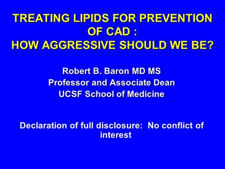 TREATING LIPIDS FOR PREVENTION OF CAD : HOW AGGRESSIVE SHOULD WE BE? Robert B. Baron MD MS Professor and Associate Dean UCSF School of Medicine Declaration.