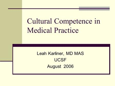 Cultural Competence in Medical Practice Leah Karliner, MD MAS UCSF August 2006.