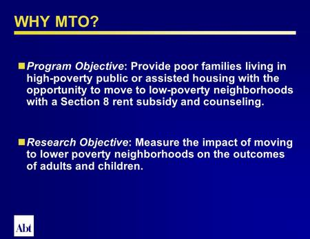 Moving to Opportunity TOWN HALL Abt Associates, June 26, 2003 Background and Challenges: Judie Feins Findings: Robin Jacob Implications: Larry Orr Abt.