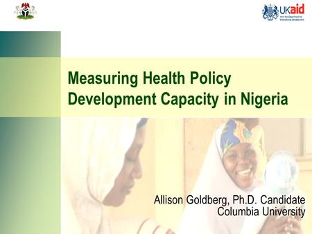 Measuring Health Policy Development Capacity in Nigeria Allison Goldberg, Ph.D. Candidate Columbia University.