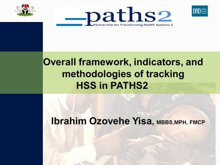 Ibrahim Ozovehe Yisa, MBBS,MPH, FMCP Overall framework, indicators, and methodologies of tracking HSS in PATHS2.
