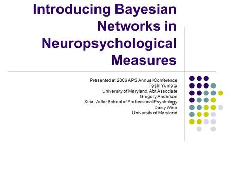 Introducing Bayesian Networks in Neuropsychological Measures Presented at 2006 APS Annual Conference Toshi Yumoto University of Maryland, Abt Associate.