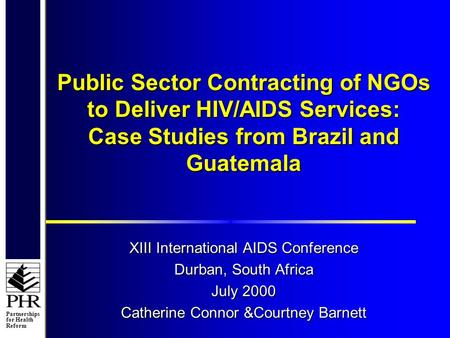 Partnerships for Health Reform Public Sector Contracting of NGOs to Deliver HIV/AIDS Services: Case Studies from Brazil and Guatemala XIII International.
