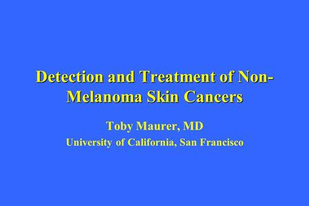 Detection and Treatment of Non- Melanoma Skin Cancers Toby Maurer, MD University of California, San Francisco.