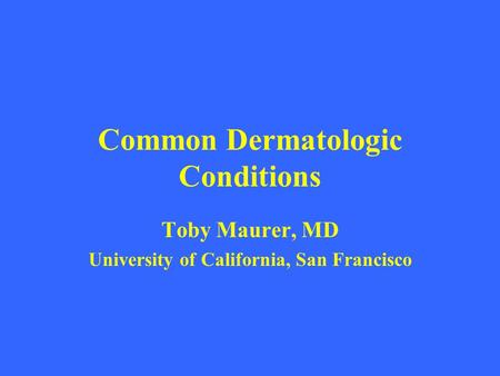 Common Dermatologic Conditions Toby Maurer, MD University of California, San Francisco.